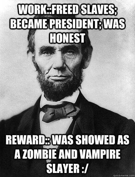 Work::freed slaves; became president; was honest reward:: was showed as a zombie and vampire slayer :/ - Work::freed slaves; became president; was honest reward:: was showed as a zombie and vampire slayer :/  Good guy lincoln