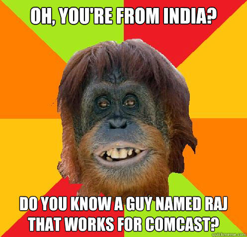 oh, you're from india? do you know a guy named raj that works for comcast?  Culturally Oblivious Orangutan