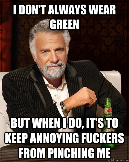 I don't always wear green but when I do, it's to keep annoying fuckers from pinching me  The Most Interesting Man In The World