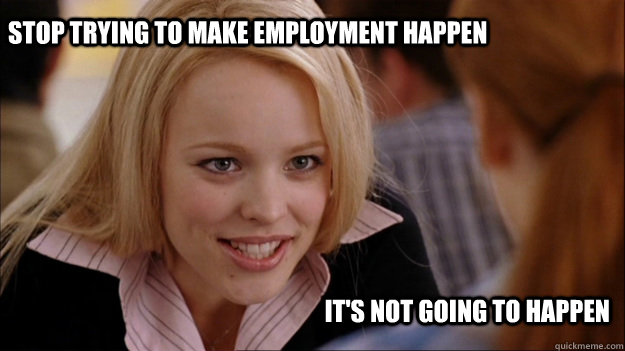 Stop trying to make employment happen It's not going to happen