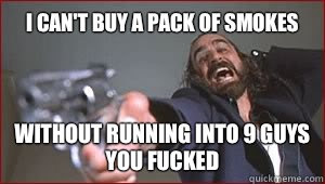 9d5c78f6d34a1a85be8a7be9f11747631d0d10f4a331bf8b3865a47ddf95181c i can't buy a pack of smokes without running into 9 guys you