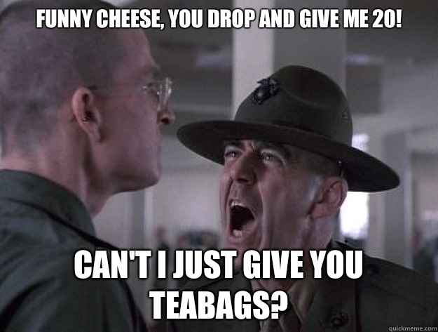 Funny Cheese, you drop and give me 20! Can't I just give you teabags? - Funny Cheese, you drop and give me 20! Can't I just give you teabags?  Drill Sergeant Nasty