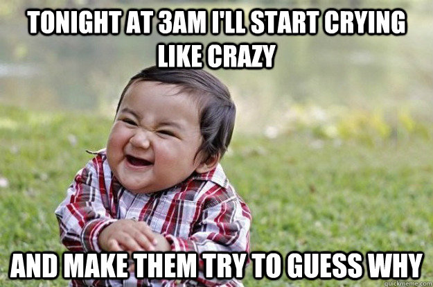 tonight at 3am I'll start crying like crazy and make them try to guess why - tonight at 3am I'll start crying like crazy and make them try to guess why  Evil Toddler