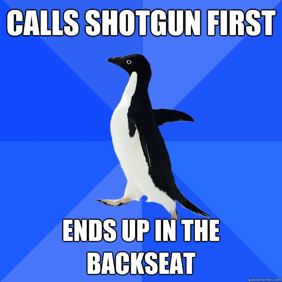 calls shotgun first ends up in the backseat - calls shotgun first ends up in the backseat  Socially Awkward Penguin