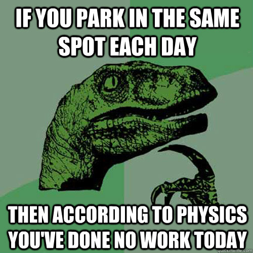 IF YOU PARK IN THE SAME SPOT EACH DAY THEN ACCORDING TO PHYSICS YOU'VE DONE NO WORK TODAY - IF YOU PARK IN THE SAME SPOT EACH DAY THEN ACCORDING TO PHYSICS YOU'VE DONE NO WORK TODAY  Philosoraptor