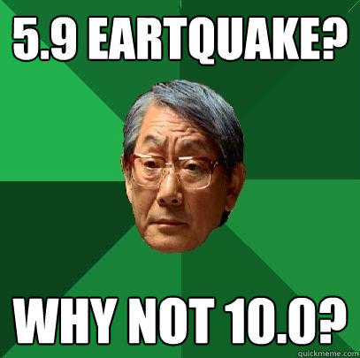 5.9 Eartquake? Why not 10.0? - 5.9 Eartquake? Why not 10.0?  High Expectations Asian Father