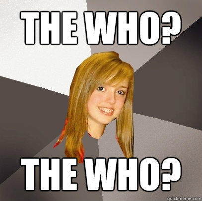 The Who? The Who?  Musically Oblivious 8th Grader