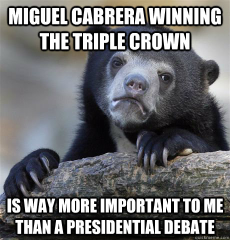 Miguel Cabrera winning the triple crown is way more important to me than a presidential debate - Miguel Cabrera winning the triple crown is way more important to me than a presidential debate  Confession Bear