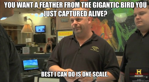 You want a feather from the gigantic bird you just captured alive? Best I can do is one scale. - You want a feather from the gigantic bird you just captured alive? Best I can do is one scale.  pawnstars