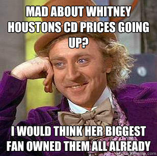 Mad about Whitney Houstons CD prices going up? I would think her biggest fan owned them all already - Mad about Whitney Houstons CD prices going up? I would think her biggest fan owned them all already  Condescending Wonka