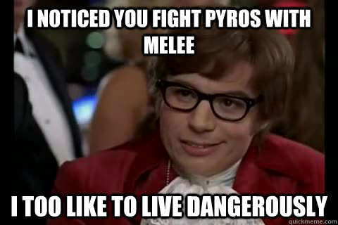 I noticed you fight Pyros with melee i too like to live dangerously - I noticed you fight Pyros with melee i too like to live dangerously  Dangerously - Austin Powers