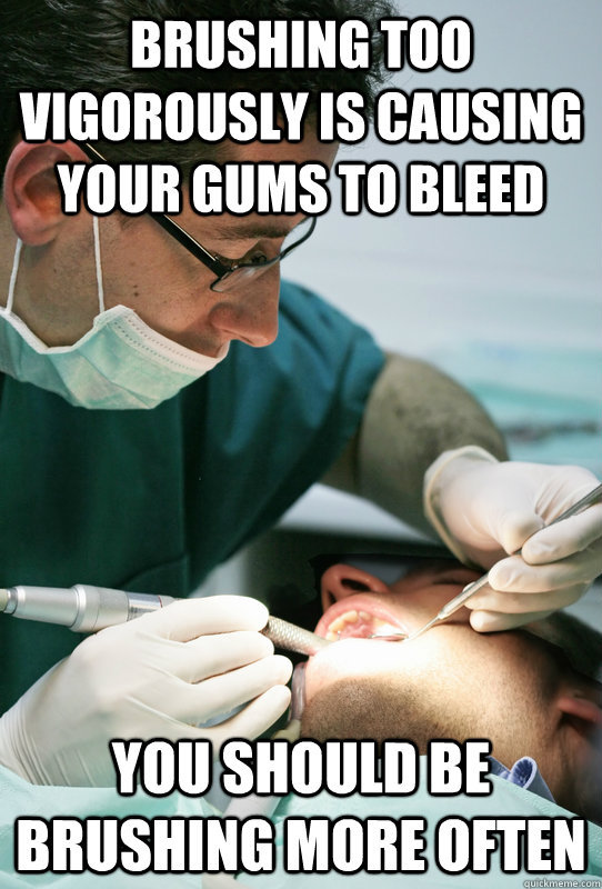 brushing too vigorously is causing your gums to bleed you should be brushing more often - brushing too vigorously is causing your gums to bleed you should be brushing more often  Misc