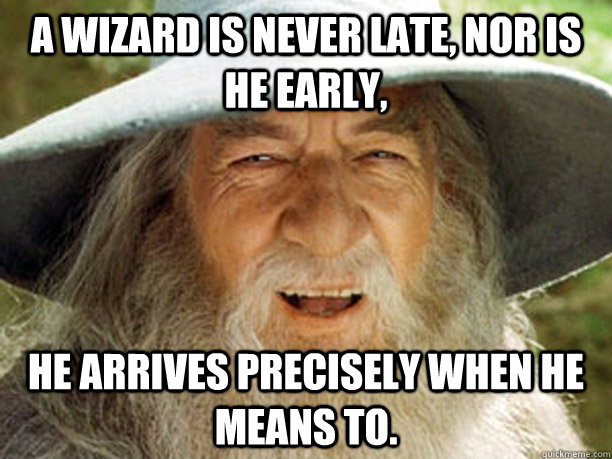 a wizard is never late, nor is he early, he arrives precisely when he means to. - a wizard is never late, nor is he early, he arrives precisely when he means to.  Gandalf