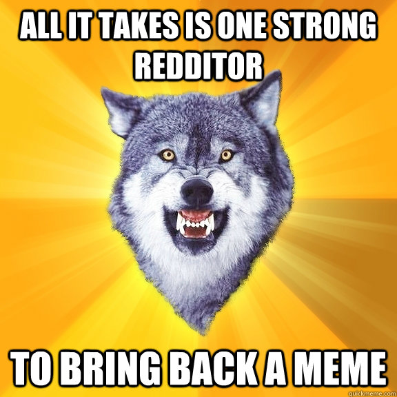 all it takes is one strong redditor to bring back a meme  Courage Wolf