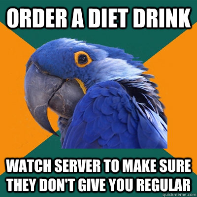 Order a diet drink watch server to make sure they don't give you regular - Order a diet drink watch server to make sure they don't give you regular  Paranoid Parrot