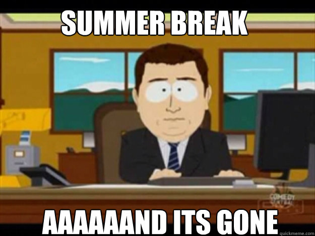 SUmmer break AAAAAAND ITS GONE