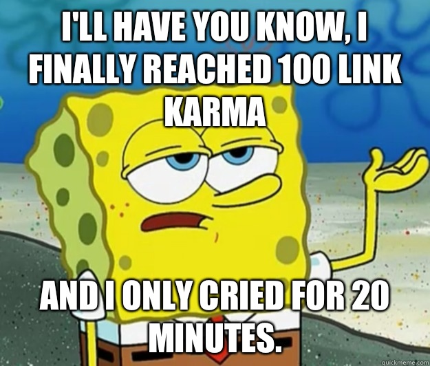 I'll have you know, I finally reached 100 link karma And I only cried for 20 minutes. - I'll have you know, I finally reached 100 link karma And I only cried for 20 minutes.  Tough Spongebob