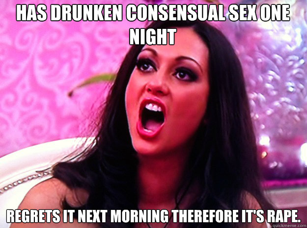 Has drunken consensual sex one night Regrets it next morning therefore it's rape.  - Has drunken consensual sex one night Regrets it next morning therefore it's rape.   Feminist Nazi