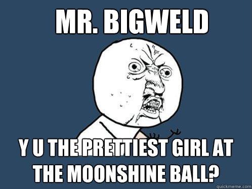 Mr. Bigweld y u the prettiest girl at the moonshine ball?  - Mr. Bigweld y u the prettiest girl at the moonshine ball?   Y U No