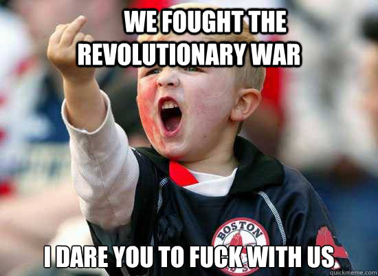 We fought the Revolutionary War I dare you to fuck with us -        We fought the Revolutionary War I dare you to fuck with us  Boston Fan