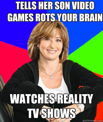 Tells her son video games rots your brain Watches reality tv shows - Tells her son video games rots your brain Watches reality tv shows  Sheltering Suburban Mom