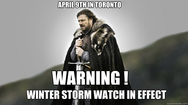 April 9th in Toronto winter storm watch in effect warning ! - April 9th in Toronto winter storm watch in effect warning !  Ned stark winter is coming