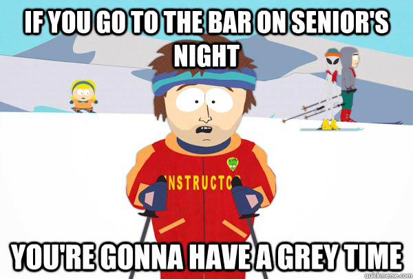If you go to the bar on senior's night You're gonna have a grey time - If you go to the bar on senior's night You're gonna have a grey time  Super Cool Ski Instructor