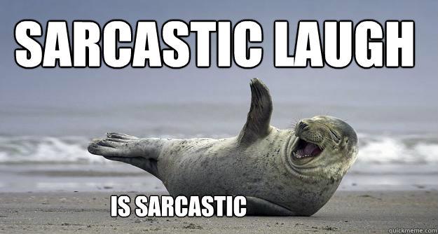 Sarcastic Laugh is sarcastic