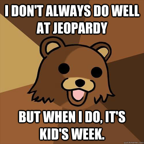 I don't always do well at Jeopardy But when I do, it's kid's week. - I don't always do well at Jeopardy But when I do, it's kid's week.  Pedobear