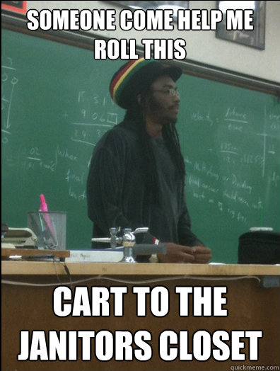 Someone come help me roll this cart to the janitors closet  Rasta Science Teacher