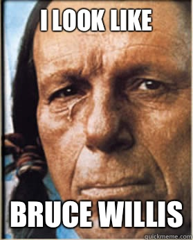 I look like Bruce Willis  Sad Native American