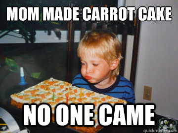 mom made carrot cake no one came - mom made carrot cake no one came  Birthday Disappointment Kid