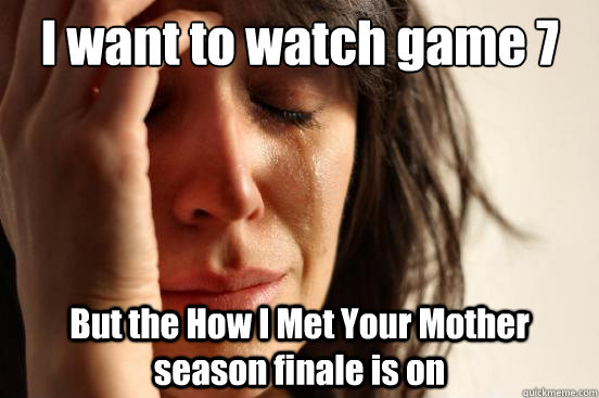 I want to watch game 7 But the How I Met Your Mother season finale is on - I want to watch game 7 But the How I Met Your Mother season finale is on  First World Problems