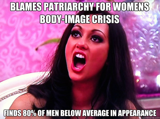 blames patriarchy for womens body-image crisis finds 80% of men below average in appearance - blames patriarchy for womens body-image crisis finds 80% of men below average in appearance  Feminist Nazi