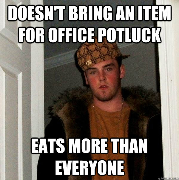 DOESN'T BRING AN ITEM FOR OFFICE POTLUCK EATS MORE THAN EVERYONE - DOESN'T BRING AN ITEM FOR OFFICE POTLUCK EATS MORE THAN EVERYONE  Scumbag Steve