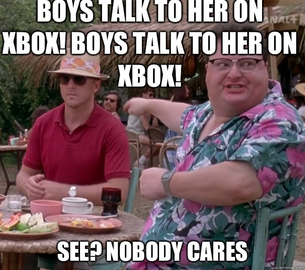 Boys talk to her on Xbox! Boys talk to her on Xbox! See? nobody cares - Boys talk to her on Xbox! Boys talk to her on Xbox! See? nobody cares  we got dodgson here