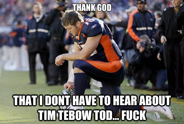 Thank God that I dont have to hear about tim tebow tod... FUCK