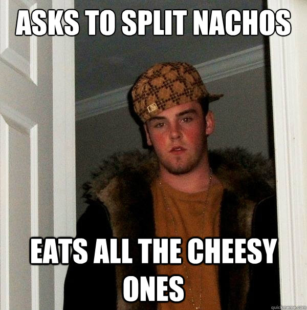 Asks to split nachos Eats all the cheesy ones - Asks to split nachos Eats all the cheesy ones  Misc