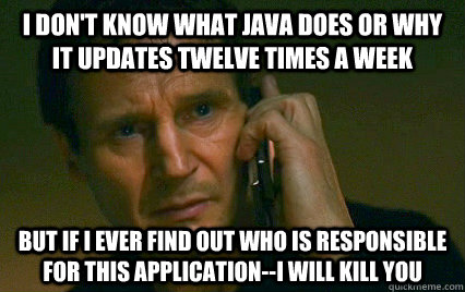 I don't know what java does or why it updates twelve times a week but if i ever find out who is responsible for this application--i will kill you - I don't know what java does or why it updates twelve times a week but if i ever find out who is responsible for this application--i will kill you  Angry Liam Neeson