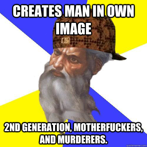 Creates man in own image 2nd generation, motherfuckers, and murderers.   Scumbag Advice God