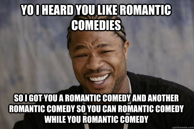 yo i heard you like romantic comedies so i got you a romantic comedy and another romantic comedy so you can romantic comedy while you romantic comedy  Xzibit meme