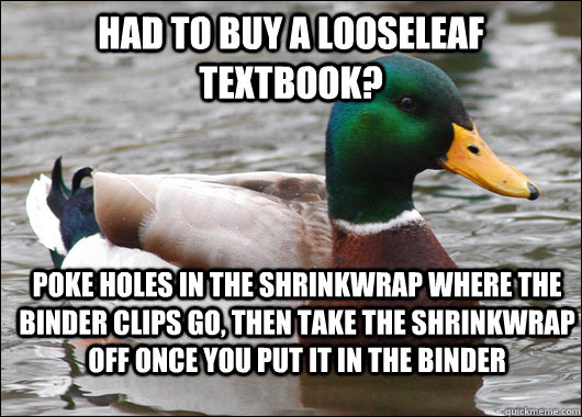 Had to buy a looseleaf textbook? poke holes in the shrinkwrap where the binder clips go, then take the shrinkwrap off once you put it in the binder - Had to buy a looseleaf textbook? poke holes in the shrinkwrap where the binder clips go, then take the shrinkwrap off once you put it in the binder  Actual Advice Mallard