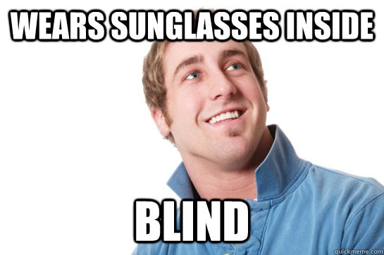 wears sunglasses inside blind - wears sunglasses inside blind  Misunderstood D-Bag