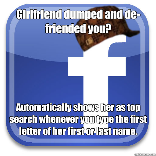 Girlfriend dumped and de-friended you? Automatically shows her as top search whenever you type the first letter of her first or last name. - Girlfriend dumped and de-friended you? Automatically shows her as top search whenever you type the first letter of her first or last name.  Scumbag Facebook