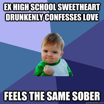 ex high school sweetheart drunkenly confesses love feels the same sober - ex high school sweetheart drunkenly confesses love feels the same sober  Success Kid