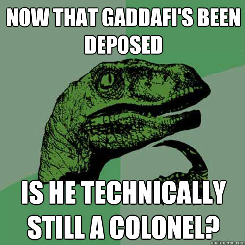 now that gaddafi's been deposed is he technically still a colonel?  Philosoraptor
