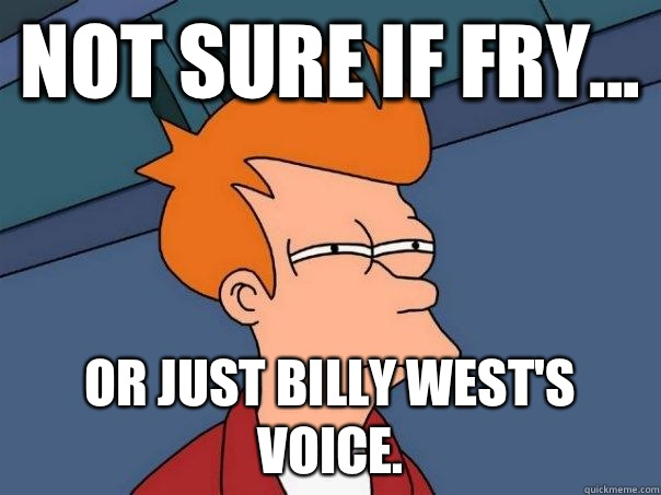 Not sure if Fry... or just Billy West's voice. - Not sure if Fry... or just Billy West's voice.  Futurama Fry