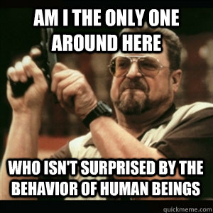 Am i the only one around here Who isn't surprised by the behavior of human beings - Am i the only one around here Who isn't surprised by the behavior of human beings  Misc