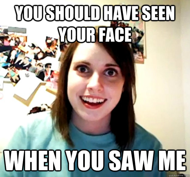 You should have seen your face when you saw me - You should have seen your face when you saw me  Overly Attached Girlfriend