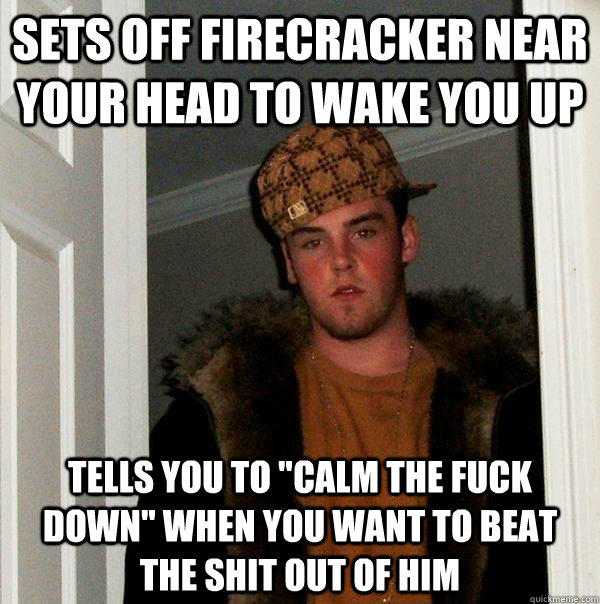 Sets off firecracker near your head to wake you up tells you to